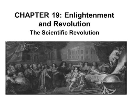 CHAPTER 19: Enlightenment and Revolution The Scientific Revolution.