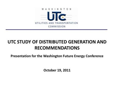 UTC STUDY OF DISTRIBUTED GENERATION AND RECOMMENDATIONS Presentation for the Washington Future Energy Conference October 19, 2011.