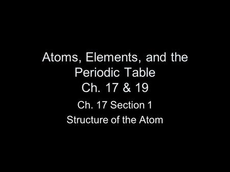 Atoms, Elements, and the Periodic Table Ch. 17 & 19 Ch. 17 Section 1 Structure of the Atom.