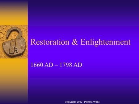 Restoration & Enlightenment 1660 AD – 1798 AD Copyright 2012 - Peter S. Willis.
