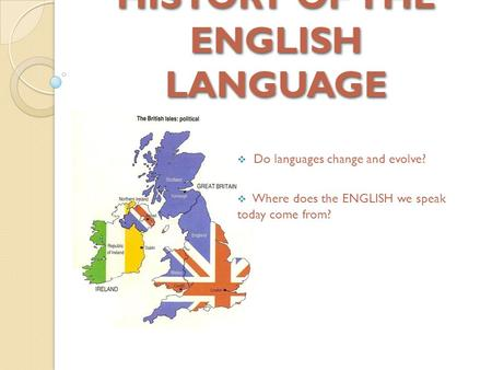 HISTORY OF THE ENGLISH LANGUAGE  Do languages change and evolve?  Where does the ENGLISH we speak today come from?