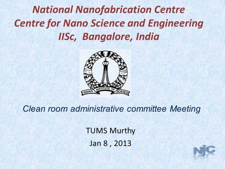 National Nanofabrication Centre Centre for Nano Science and Engineering IISc, Bangalore, India TUMS Murthy Jan 8, 2013 Clean room administrative committee.