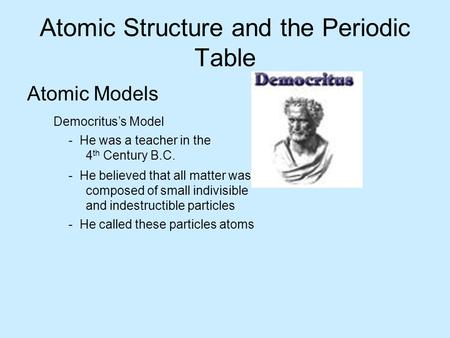 Atomic Structure and the Periodic Table Atomic Models Democritus's Model - He was a teacher in the 4 th Century B.C. - He believed that all matter was.