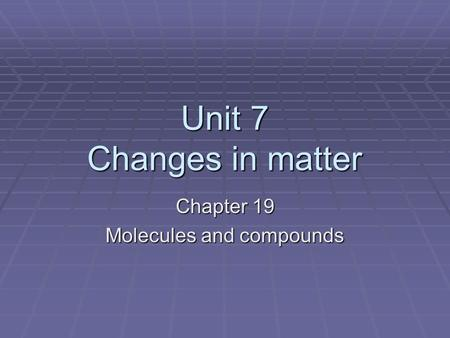 Unit 7 Changes in matter Chapter 19 Molecules and compounds.