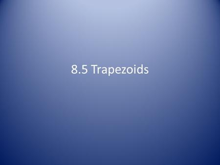 8.5 Trapezoids. Parts of a Trapezoid Parts The bases of a trapezoid are the parallel sides The legs of the trapezoid connect the bases The base angles.