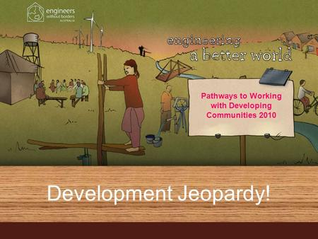 Development Jeopardy! Pathways to Working with Developing Communities 2010.