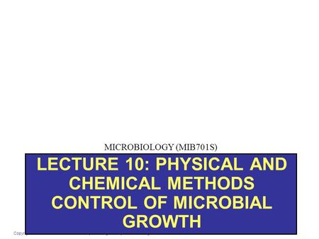 Copyright © 2007 Pearson Education, Inc. publishing as Benjamin Cummings LECTURE 10: PHYSICAL AND CHEMICAL METHODS CONTROL OF MICROBIAL GROWTH MICROBIOLOGY.