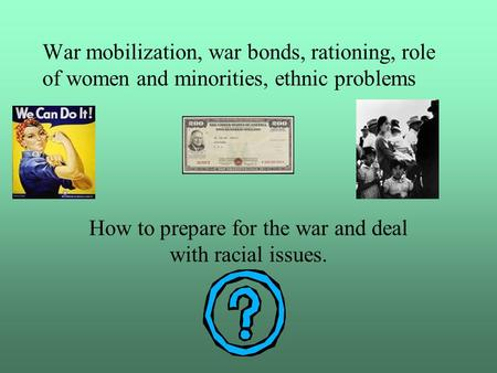 War mobilization, war bonds, rationing, role of women and minorities, ethnic problems How to prepare for the war and deal with racial issues.