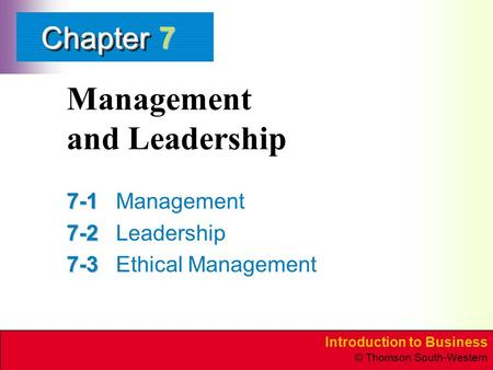 Introduction to Business © Thomson South-Western ChapterChapter Management and Leadership 7-1 7-1Management 7-2 7-2Leadership 7-3 7-3Ethical Management.
