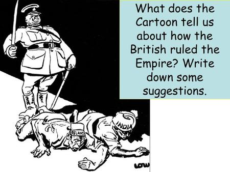 What does the Cartoon tell us about how the British ruled the Empire? Write down some suggestions.