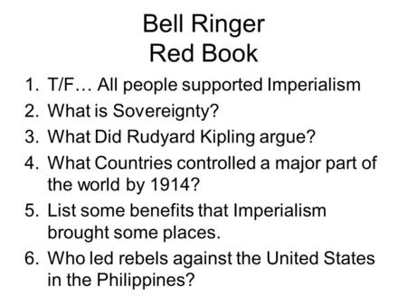 Bell Ringer Red Book 1.T/F… All people supported Imperialism 2.What is Sovereignty? 3.What Did Rudyard Kipling argue? 4.What Countries controlled a major.