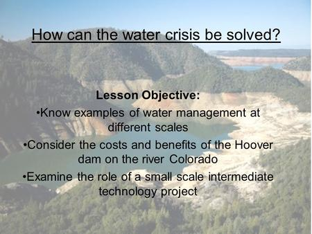 How can the water crisis be solved? Lesson Objective: Know examples of water management at different scales Consider the costs and benefits of the Hoover.
