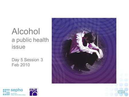 Alcohol a public health issue Day 5 Session 3 Feb 2010.