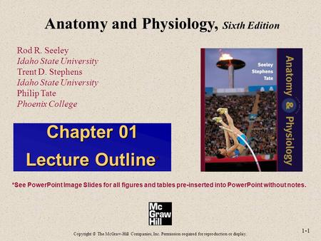 1-1 Anatomy and Physiology, Sixth Edition Rod R. Seeley Idaho State University Trent D. Stephens Idaho State University Philip Tate Phoenix College Copyright.