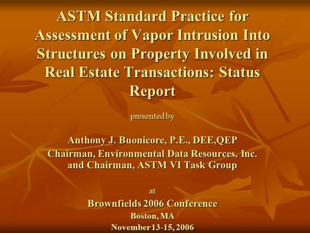 ASTM Standard Practice for Assessment of Vapor Intrusion Into Structures on Property Involved in Real Estate Transactions: Status Report presented by Anthony.