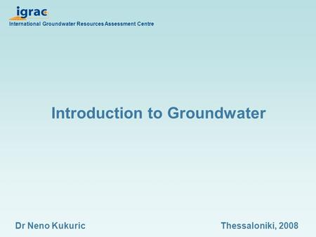 Introduction to Groundwater International Groundwater Resources Assessment Centre Dr Neno KukuricThessaloniki, 2008.