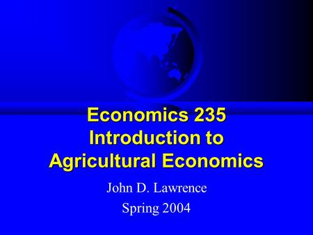 Economics 235 Introduction to Agricultural Economics John D. Lawrence Spring 2004.