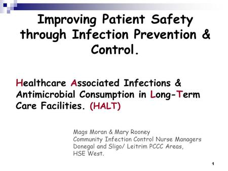 1 Healthcare Associated Infections & Antimicrobial Consumption in Long-Term Care Facilities. (HALT) Mags Moran & Mary Rooney Community Infection Control.