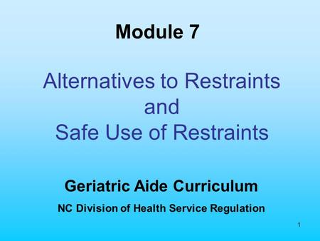 1 Alternatives to Restraints and Safe Use of Restraints Geriatric Aide Curriculum NC Division of Health Service Regulation Module 7.