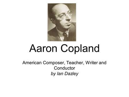 Aaron Copland American Composer, Teacher, Writer and Conductor by Ian Dazley.