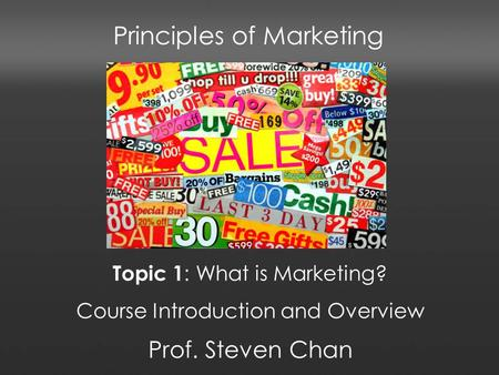 Principles of Marketing Prof. Steven Chan Topic 1 : What is Marketing? Course Introduction and Overview.