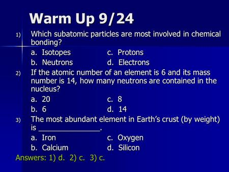 Warm Up 9/24 1) Which subatomic particles are most involved in chemical bonding? a. Isotopesc. Protons b. Neutronsd. Electrons 2) If the atomic number.