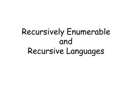 Recursively Enumerable and Recursive Languages. Definition: A language is recursively enumerable if some Turing machine accepts it.
