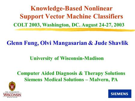 Knowledge-Based Nonlinear Support Vector Machine Classifiers Glenn Fung, Olvi Mangasarian & Jude Shavlik COLT 2003, Washington, DC. August 24-27, 2003.