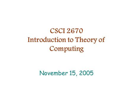 CSCI 2670 Introduction to Theory of Computing November 15, 2005.