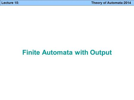 Lecture 15: Theory of Automata:2014 Finite Automata with Output.