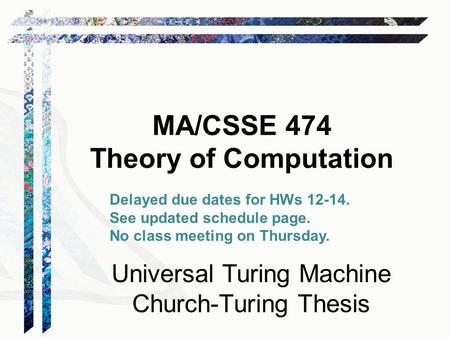 MA/CSSE 474 Theory of Computation Universal Turing Machine Church-Turing Thesis Delayed due dates for HWs 12-14. See updated schedule page. No class meeting.