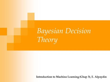 Bayesian Decision Theory Introduction to Machine Learning (Chap 3), E. Alpaydin.