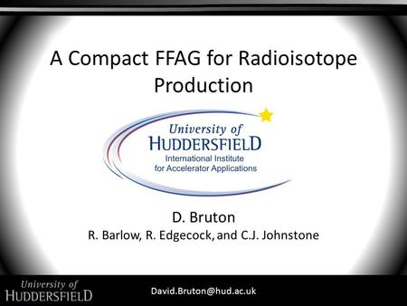 A Compact FFAG for Radioisotope Production D. Bruton R. Barlow, R. Edgecock, and C.J. Johnstone.