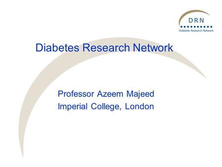 Diabetes Research Network Professor Azeem Majeed Imperial College, London.