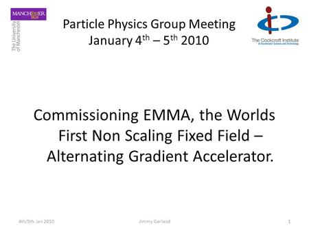 Particle Physics Group Meeting January 4 th – 5 th 2010 Commissioning EMMA, the Worlds First Non Scaling Fixed Field – Alternating Gradient Accelerator.