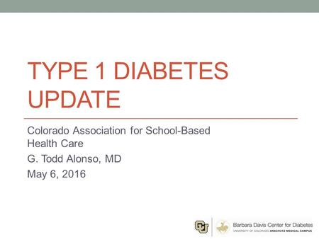 TYPE 1 DIABETES UPDATE Colorado Association for School-Based Health Care G. Todd Alonso, MD May 6, 2016.