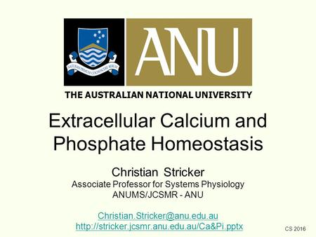 CS 2016 Extracellular Calcium and Phosphate Homeostasis Christian Stricker Associate Professor for Systems Physiology ANUMS/JCSMR - ANU