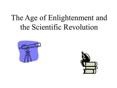 The Age of Enlightenment and the Scientific Revolution.