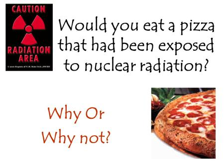 Would you eat a pizza that had been exposed to nuclear radiation? Why Or Why not?