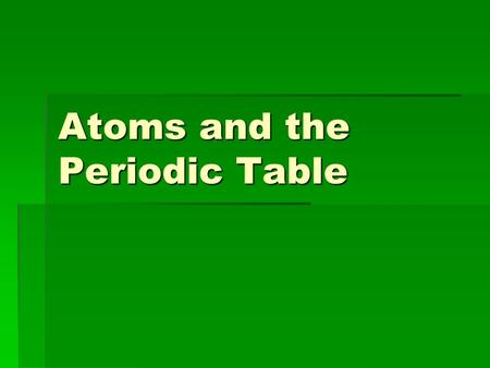 Atoms and the Periodic Table. Atoms  Atoms are the smallest pieces of matter that contain all the properties of a specific element  Each element contains.