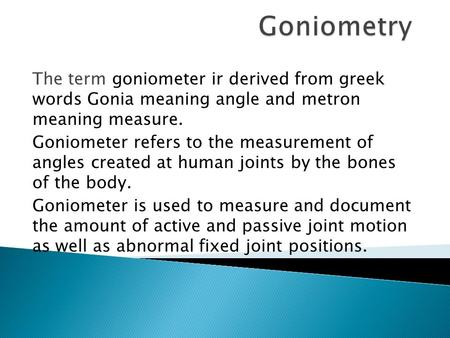 Goniometry The term goniometer ir derived from greek words Gonia meaning angle and metron meaning measure. Goniometer refers to the measurement of angles.