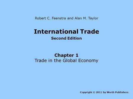 International Trade Second Edition Chapter 1 Trade in the Global Economy Copyright © 2011 by Worth Publishers Robert C. Feenstra and Alan M. Taylor.