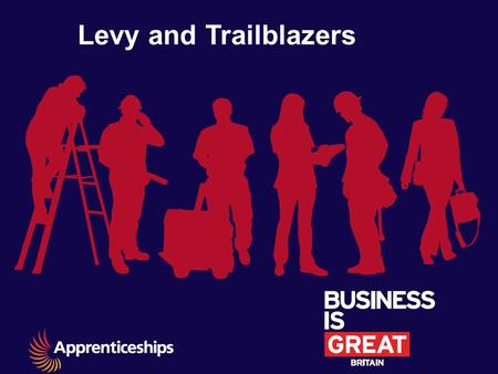 Levy and Trailblazers. The Levy is part of a broader programme of reforms The government is committed to significantly increasing the quantity and quality.