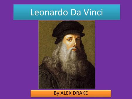 Leonardo Da Vinci By ALEX DRAKE. Biography Science and inventions.
