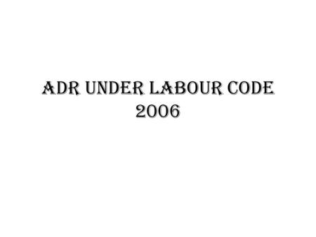 ADR UNDER LABOUR CODE 2006. WHO ARE THE WORKERS UNDER LABOUR CODE?