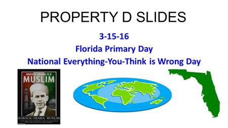 PROPERTY D SLIDES 3-15-16 Florida Primary Day National Everything-You-Think is Wrong Day.