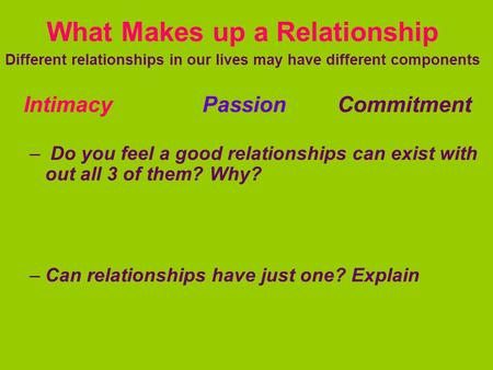 What Makes up a Relationship Different relationships in our lives may have different components Intimacy Passion Commitment – Do you feel a good relationships.