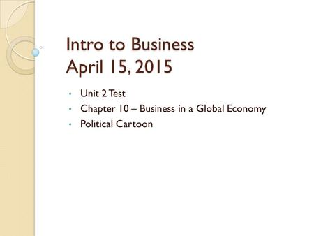 Intro to Business April 15, 2015 Unit 2 Test Chapter 10 – Business in a Global Economy Political Cartoon.