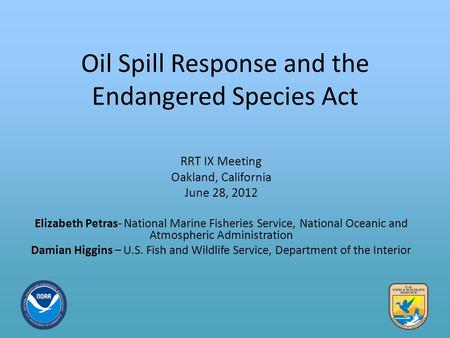 Oil Spill Response and the Endangered Species Act RRT IX Meeting Oakland, California June 28, 2012 Elizabeth Petras- National Marine Fisheries Service,