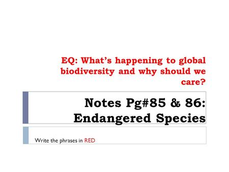Notes Pg#85 & 86: Endangered Species EQ: What's happening to global biodiversity and why should we care? Write the phrases in RED.